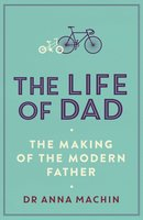 The Life of Dad: The Making of a Modern Father - Anna Machin