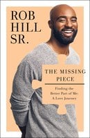 The Missing Piece: Finding the Better Part of Me: A Love Journey - Rob Hill