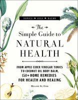 The Simple Guide to Natural Health: From Apple Cider Vinegar Tonics to Coconut Oil Body Balm, 150+ Home Remedies for Health and Healing - Melanie St. Ours