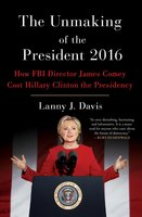 The Unmaking of the President 2016: How FBI Director James Comey Cost Hillary Clinton the Presidency - Lanny J. Davis