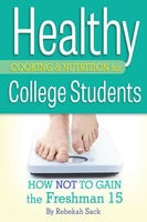 Healthy Cooking & Nutrition for College Students: How Not to Gain the Freshman 15 - Rebekah Sack