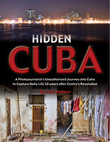 Hidden Cuba: A Photojournalist's Unauthorized Journey into Cuba to Capture Daily Life 50 years after Castro's Revolution - Jack Watson