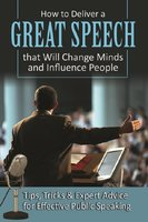 How to Deliver a Great Speech that Will Change Minds and Influence People: Tips, Tricks & Expert Advice for Effective Public Speaking - Richard Helweg