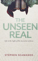 The Unseen Real: Life in the Light of the Ascension of Jesus - Stephen Seamands
