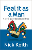 Feel it as a Man: A fool's guide to relationships - Nick Keith