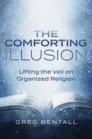 Comforting Illusion: Lifting the Veil on Organized Religion - Greg Bentall