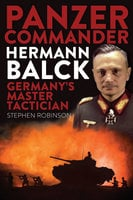 Panzer Commander Hermann Balck: Germany's Master Tactician - Stephen Robinson