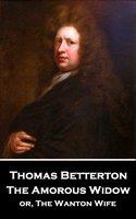 The Amorous Widow: or, The Wanton Wife - Thomas Betterton