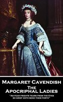 The Apocriphal Ladies: 'As fear frights tears from the Eyes, so grief doth send them forth'' - Margaret Cavendish