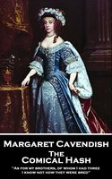 The Comical Hash: 'As for my brothers, of whom I had three, I know not how they were bred'' - Margaret Cavendish