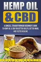 Hemp Oil & CBD: A Concise, Straightforward Beginner's Guide to Hemp Oil & CBD for Better Health, Better Mood and Faster Healing - Joshua Harris