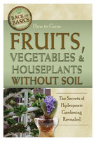 How to Grow Fruits, Vegetables & Houseplants Without Soil: The Secrets of Hydroponic Gardening Revealed - Richard Helweg