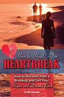 How to Heal After Heartbreak: How to Recover from a Breakup and Get Your Hopes and Dreams Back - Christopher Gottschalk