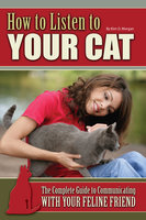 How to Listen to Your Cat: The Complete Guide to Communicating with Your Feline Friend - Kim O. Morgan