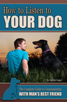 How to Listen to Your Dog: The Complete Guide to Communicating with Man's Best Friend - Carlotta Cooper