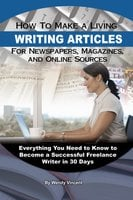 How to Make a Living Writing Articles for Newspapers, Magazines, and Online Sources - Wendy Vincent