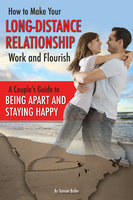How to Make Your Long-Distance Relationship Work and Flourish: A Couple's Guide to Being Apart and Staying Happy - Tamsen Butler