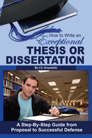 How to Write an Exceptional Thesis or Dissertation: A Step-by-Step Guide from Proposal to Successful Defense - J S Graustein