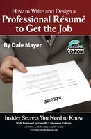 How to Write and Design a Professional Resume to Get the Job: Insider Secrets You Need to Know - Dale Mayer