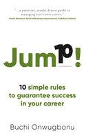 Jump!: 10 simple rules to guarantee success in your career - Buchi Onwugbonu
