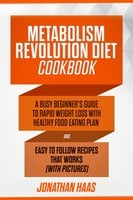 Metabolism Revolution Diet Cookbook: A Busy Beginner's Guide to Rapid Weight Loss with Healthy Food Eating Plan and Easy to Follow Recipes that Works (with Pictures) - Jonathan Haas