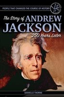 People that Changed the Course of History: The Story of Andrew Jackson 250 Years After His Birth - Danielle Thorne