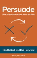 Persuade: How to Persuade Anyone About Anything - Nick Baldock, Bob Hayward