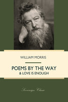 Poems By The Way & Love Is Enough - William Morris