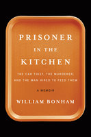 Prisoner in the Kitchen: The Car Thief, the Murderer, and the Man Hired to Feed Them - William Bonham