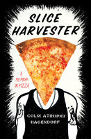 Slice Harvester: A Memoir in Pizza - Colin Atrophy Hagendorf