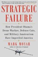 Strategic Failure: How President Obama's Drone Warfare, Defense Cuts, and Military Amateurism Have Imperiled America - Mark Moyar