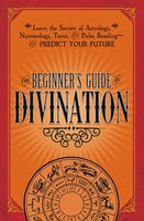 The Beginner's Guide to Divination: Learn the Secrets of Astrology, Numerology, Tarot, and Palm Reading--and Predict Your Future - Adams Media