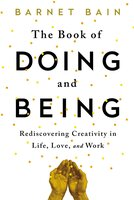 The Book of Doing and Being: Rediscovering Creativity in Life, Love, and Work - Barnet Bain