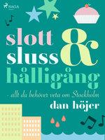 Slott & sluss & hålligång - allt du behöver veta om Stockholm - Dan Höjer