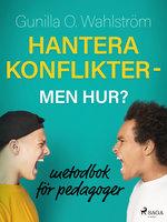 Hantera konflikter - men hur?: metodbok för pedagoger - Gunilla O. Wahlström