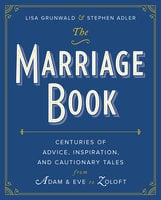 The Marriage Book: Centuries of Advice, Inspiration, and Cautionary Tales from Adam and Eve to Zoloft - Lisa Grunwald, Stephen Adler