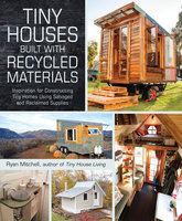 Tiny Houses Built with Recycled Materials: Inspiration for Constructing Tiny Homes Using Salvaged and Reclaimed Supplies - Ryan Mitchell