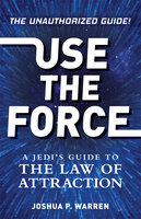 Use The Force: A Jedi's Guide to the Law of Attraction - Joshua P. Warren