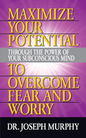Maximize Your Potential Through the Power of Your Subconscious Mind to Overcome Fear and Worry - Dr. Joseph Murphy