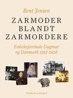 Zarmoder blandt zarmordere. Enkekejserinde Dagmar og Danmark 1917-1928 - Bent Jensen