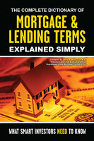 The Complete Dictionary of Mortgage & Lending Terms Explained Simply: What Smart Investors Need to Know - Atlantic Publishing Group