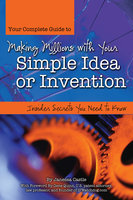 Your Complete Guide to Making Millions with Your Simple Idea or Invention: Insider Secrets You Need to Know - Janessa Castle
