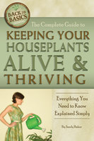 The Complete Guide to Keeping Your Houseplants Alive and Thriving - Sandy Baker