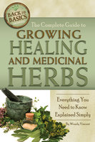 The Complete Guide to Growing Healing and Medicinal Herbs - Wendy Vincent