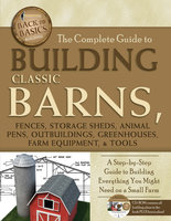 The Complete Guide to Building Classic Barns, Fences, Storage Sheds, Animal Pens, Outbuilding, Greenhouses, Farm Equipment, & Tools - Tim Bodmar