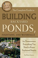 The Complete Guide to Building Backyard Ponds, Fountains, and Waterfalls for Homeowners - Melissa Samaroo
