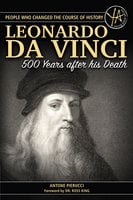 The Story of Leonardo Da Vinci 500 Years After His Death - Antone Pierucci