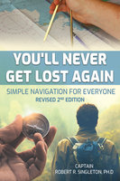 You'll Never Get Lost Again: Simple Navigation for Everyone, Revised 2nd Edition - Robert Singleton