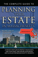 The Complete Guide to Planning Your Estate In Massachusetts A Step-By-Step Plan to Protect Your Assets, Limit Your Taxes, and Ensure Your Wishes Are Fulfilled for Massachusetts Residents - Linda C. Ashar