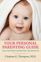 Your Personal Parenting Guide Infant and Childcare Wisdom from a Top Pediatrician - Charlotte Thompson